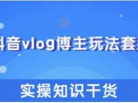 短视频运营《抖音vlog博主赚钱玩法和实操知识》视频教程