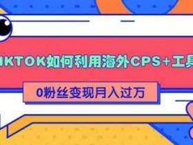 副业项目《TIKTOK如何利用海外CPS+工具0粉丝轻松变现月入过万》图文教程